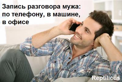Запись разговора мужа: по телефону, в машине, в офисе
